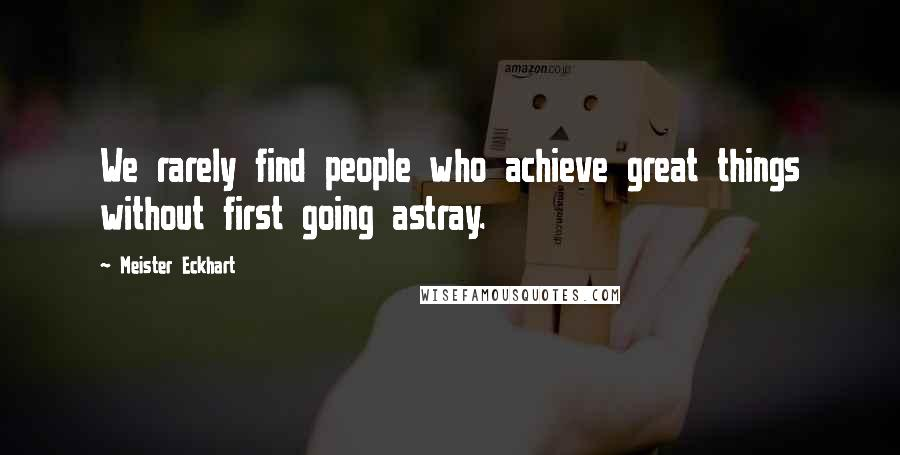 Meister Eckhart quotes: We rarely find people who achieve great things without first going astray.