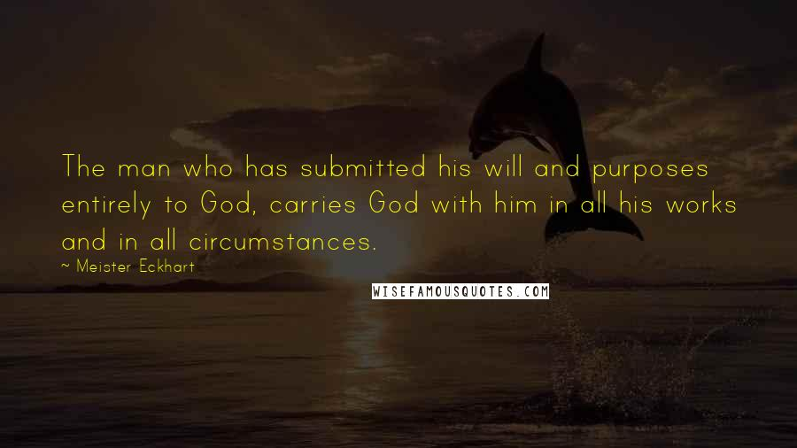 Meister Eckhart quotes: The man who has submitted his will and purposes entirely to God, carries God with him in all his works and in all circumstances.