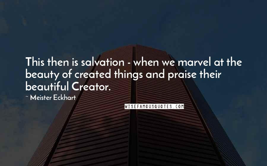 Meister Eckhart quotes: This then is salvation - when we marvel at the beauty of created things and praise their beautiful Creator.