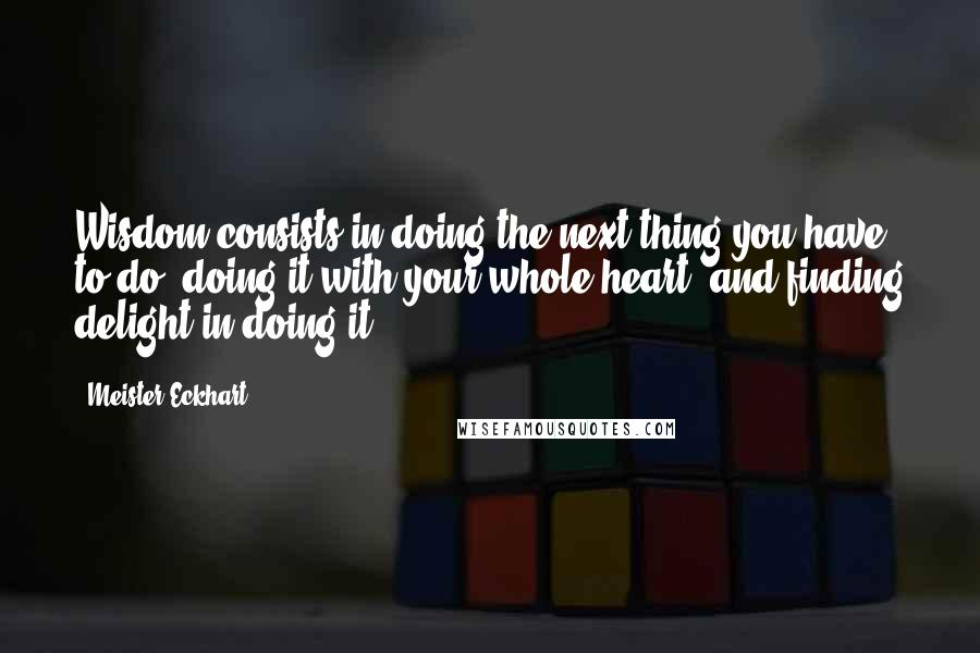 Meister Eckhart quotes: Wisdom consists in doing the next thing you have to do, doing it with your whole heart, and finding delight in doing it.