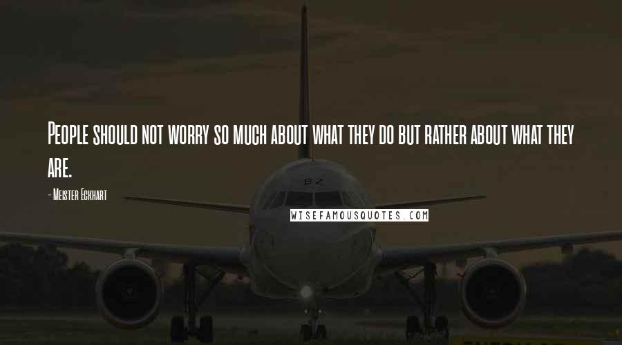 Meister Eckhart quotes: People should not worry so much about what they do but rather about what they are.