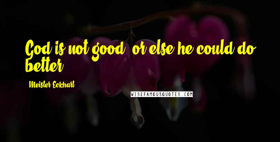 Meister Eckhart quotes: God is not good, or else he could do better.
