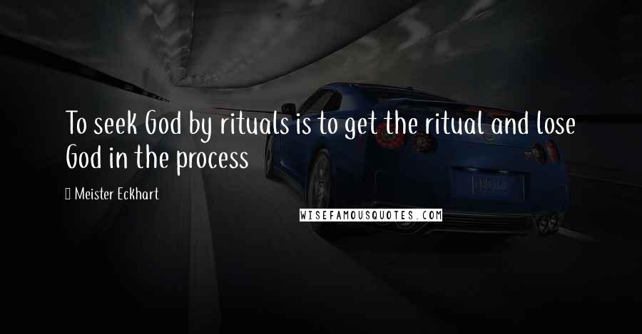 Meister Eckhart quotes: To seek God by rituals is to get the ritual and lose God in the process