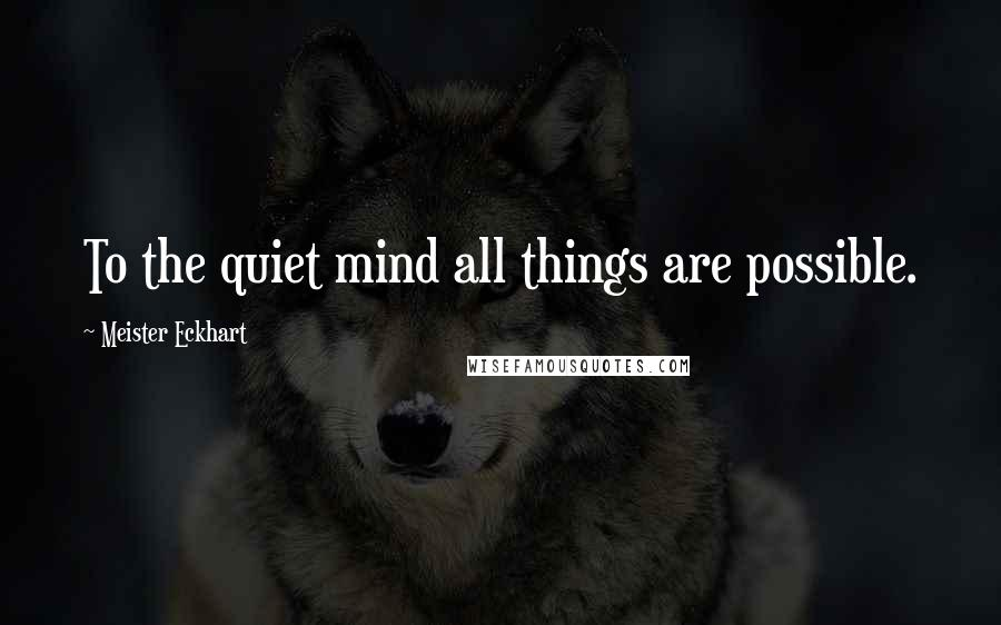 Meister Eckhart quotes: To the quiet mind all things are possible.