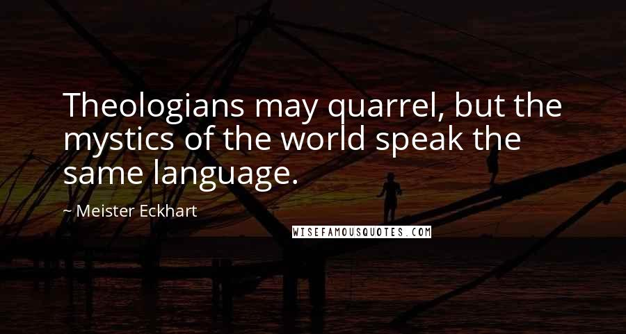 Meister Eckhart quotes: Theologians may quarrel, but the mystics of the world speak the same language.
