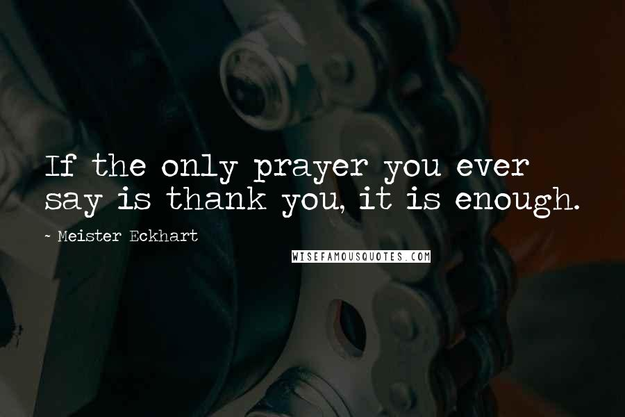 Meister Eckhart quotes: If the only prayer you ever say is thank you, it is enough.