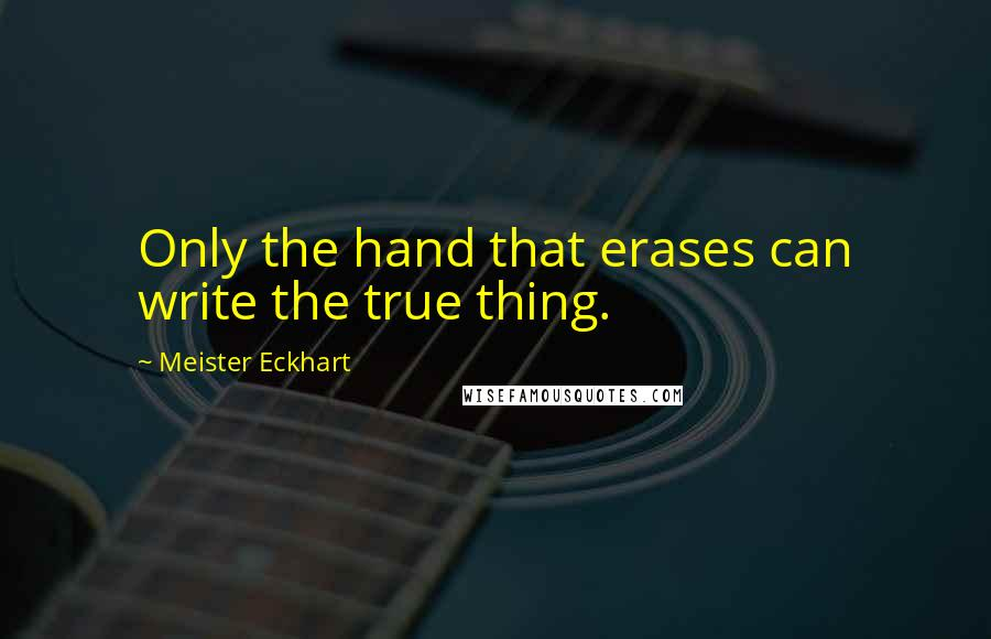 Meister Eckhart quotes: Only the hand that erases can write the true thing.