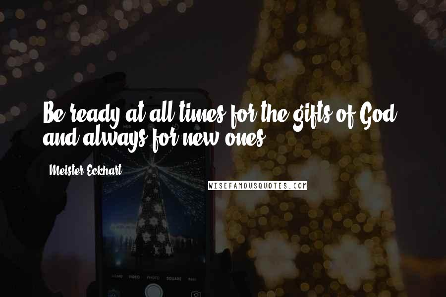 Meister Eckhart quotes: Be ready at all times for the gifts of God, and always for new ones.