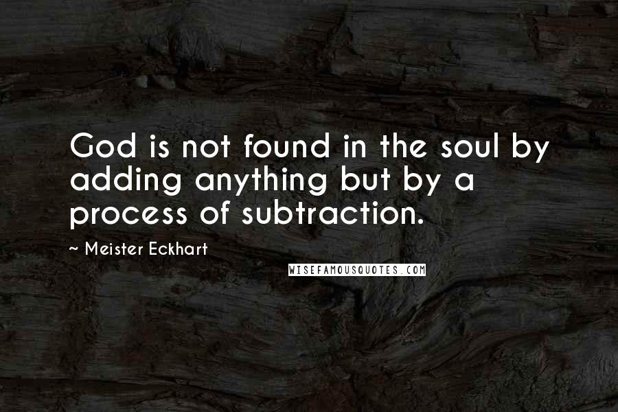Meister Eckhart quotes: God is not found in the soul by adding anything but by a process of subtraction.