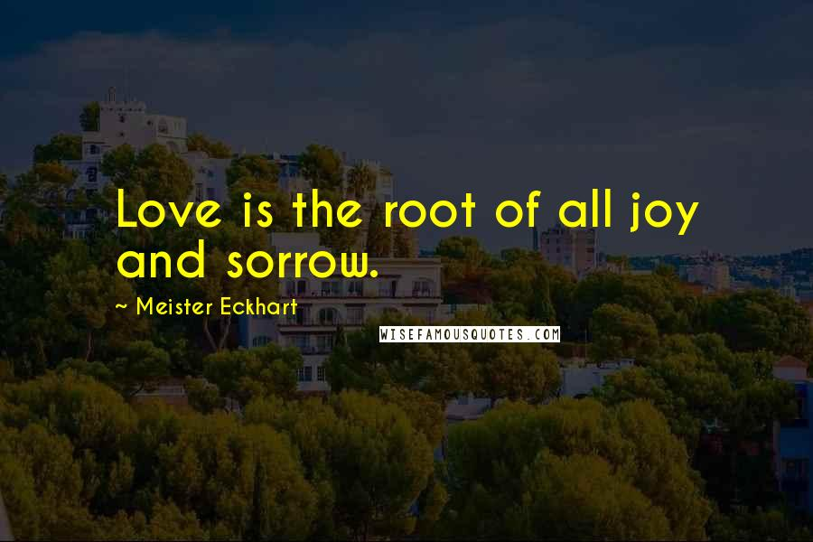 Meister Eckhart quotes: Love is the root of all joy and sorrow.