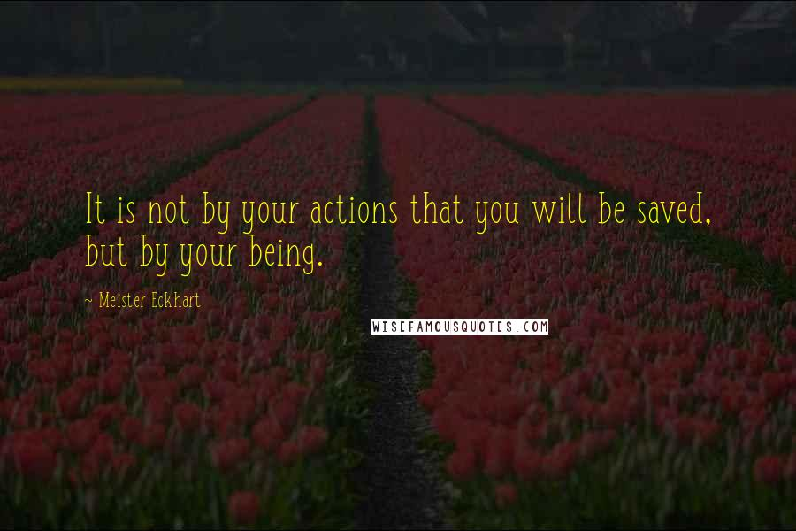 Meister Eckhart quotes: It is not by your actions that you will be saved, but by your being.