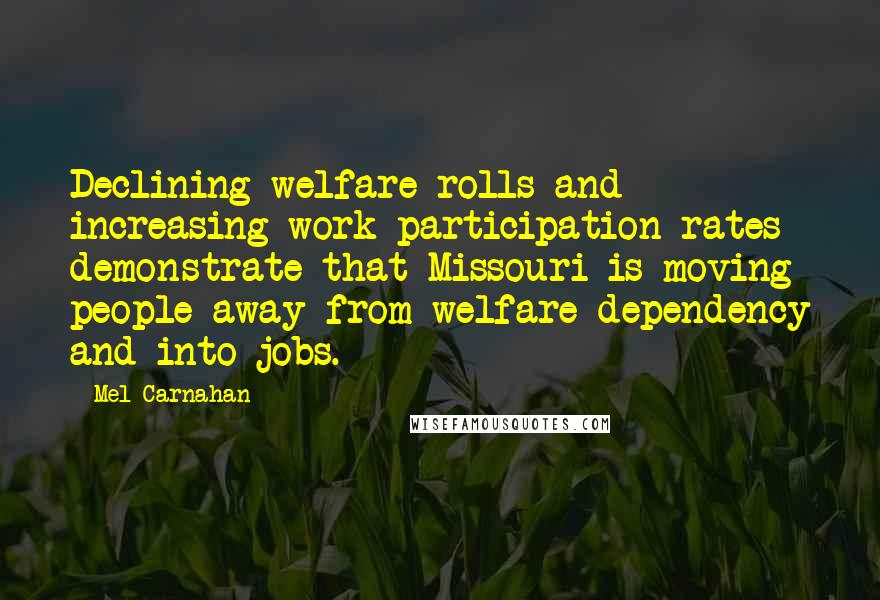 Mel Carnahan quotes: Declining welfare rolls and increasing work participation rates demonstrate that Missouri is moving people away from welfare dependency and into jobs.