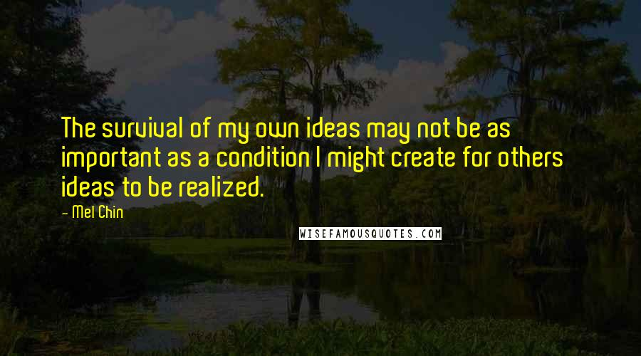 Mel Chin quotes: The survival of my own ideas may not be as important as a condition I might create for others' ideas to be realized.