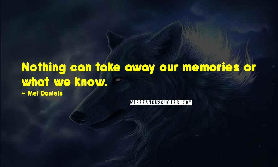 Mel Daniels quotes: Nothing can take away our memories or what we know.