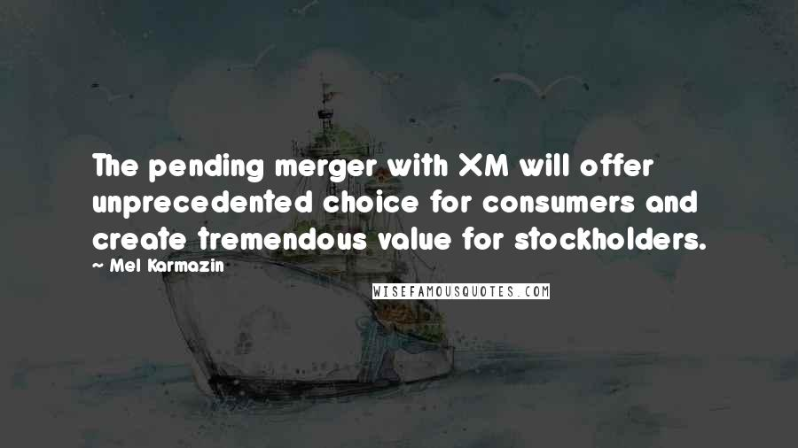 Mel Karmazin quotes: The pending merger with XM will offer unprecedented choice for consumers and create tremendous value for stockholders.