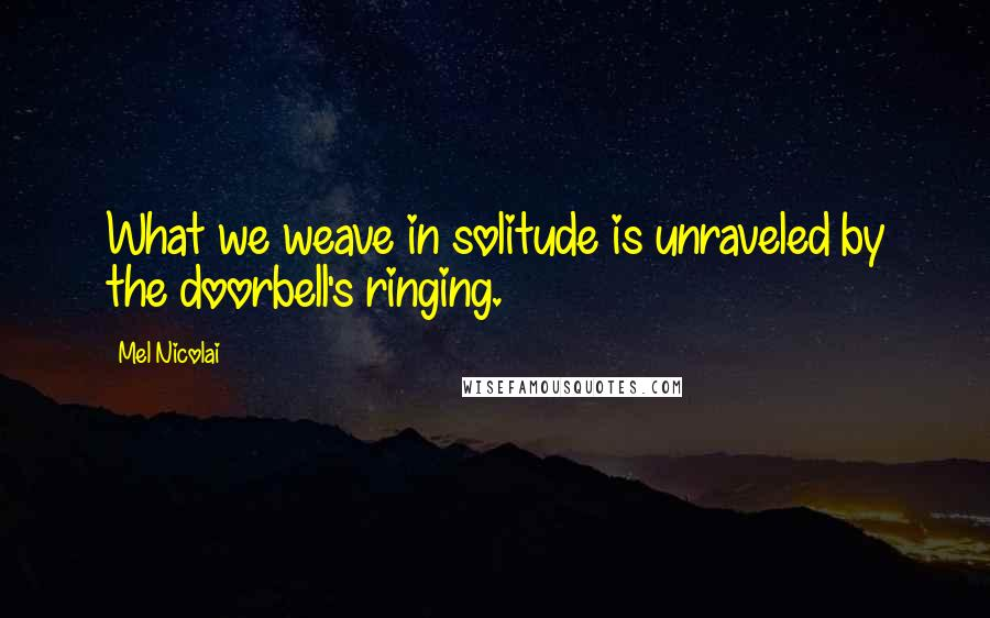 Mel Nicolai quotes: What we weave in solitude is unraveled by the doorbell's ringing.