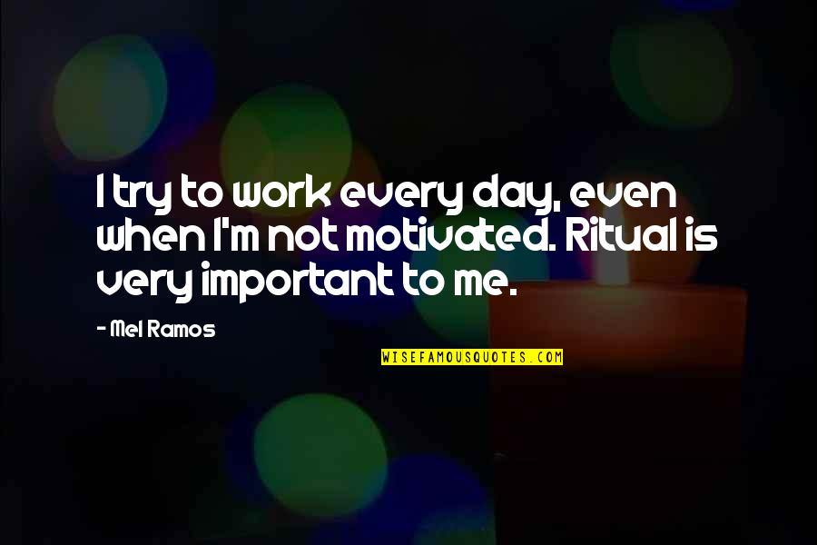Mel Ramos Quotes By Mel Ramos: I try to work every day, even when