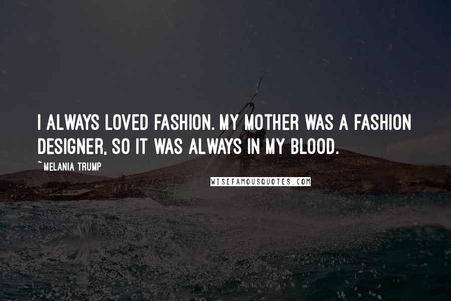 Melania Trump quotes: I always loved fashion. My mother was a fashion designer, so it was always in my blood.