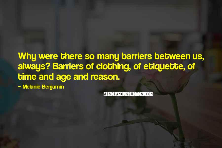Melanie Benjamin quotes: Why were there so many barriers between us, always? Barriers of clothing, of etiquette, of time and age and reason.