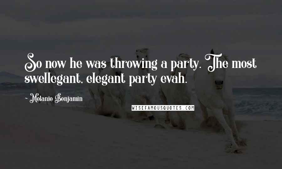 Melanie Benjamin quotes: So now he was throwing a party. The most swellegant, elegant party evah.