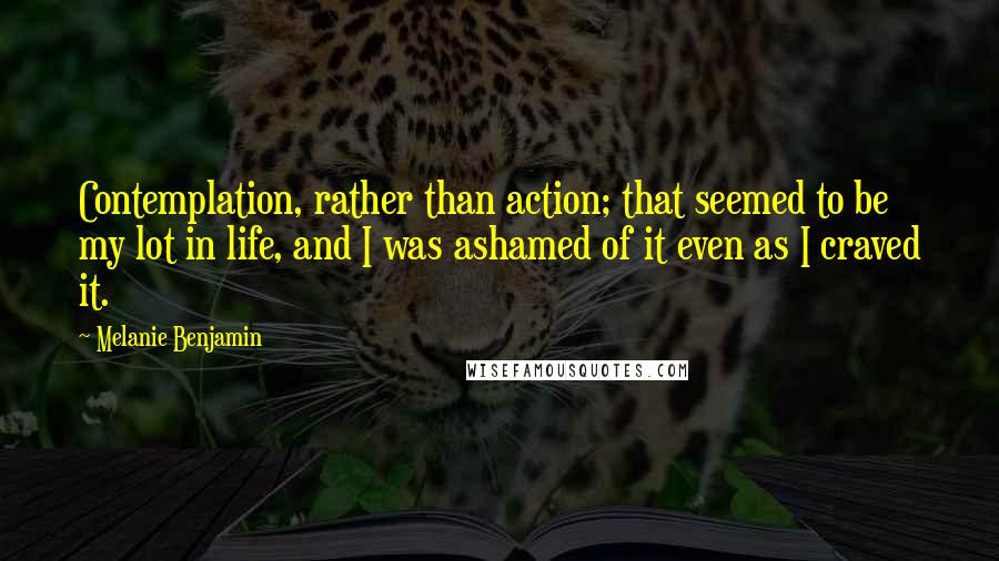Melanie Benjamin quotes: Contemplation, rather than action; that seemed to be my lot in life, and I was ashamed of it even as I craved it.