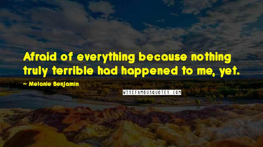 Melanie Benjamin quotes: Afraid of everything because nothing truly terrible had happened to me, yet.