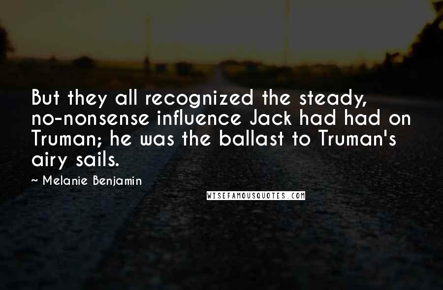 Melanie Benjamin quotes: But they all recognized the steady, no-nonsense influence Jack had had on Truman; he was the ballast to Truman's airy sails.