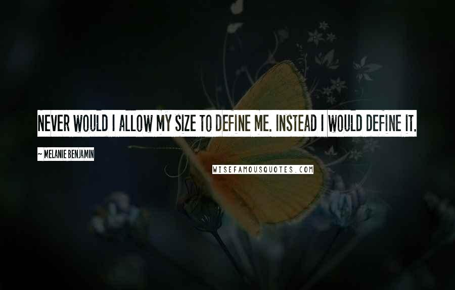 Melanie Benjamin quotes: Never would I allow my size to define me. Instead I would define it.