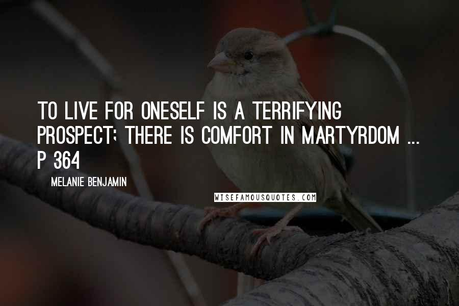 Melanie Benjamin quotes: To live for oneself is a terrifying prospect; there is comfort in martyrdom ... p 364