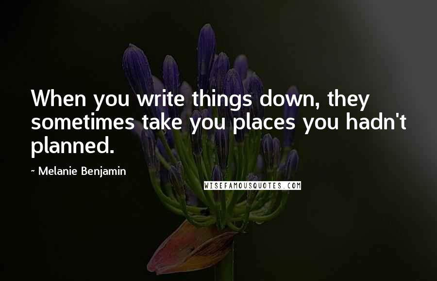 Melanie Benjamin quotes: When you write things down, they sometimes take you places you hadn't planned.