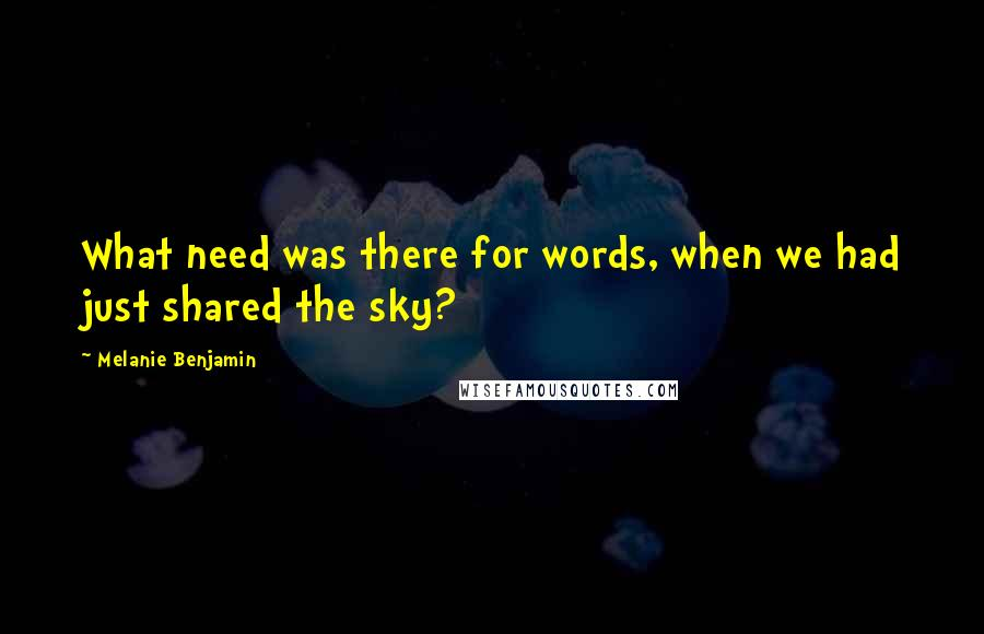 Melanie Benjamin quotes: What need was there for words, when we had just shared the sky?
