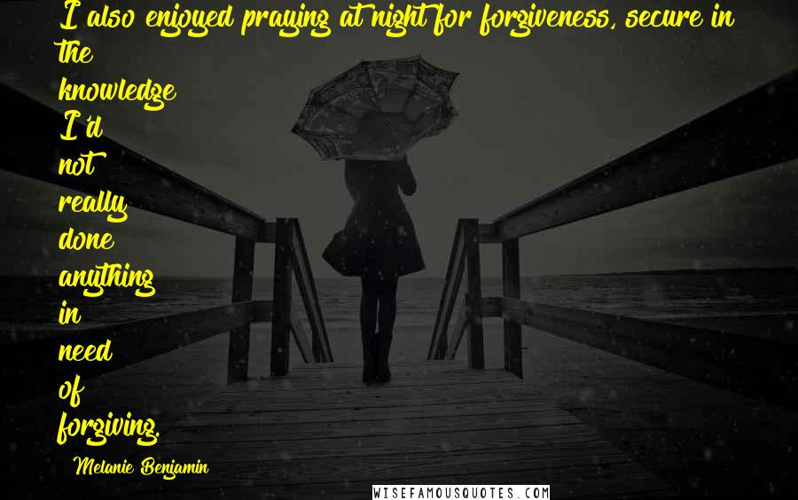 Melanie Benjamin quotes: I also enjoyed praying at night for forgiveness, secure in the knowledge I'd not really done anything in need of forgiving.