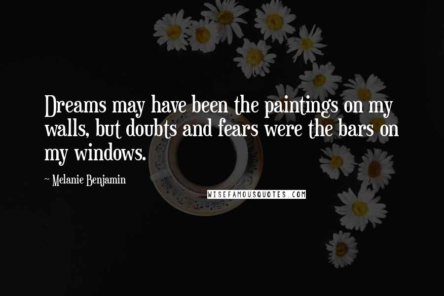 Melanie Benjamin quotes: Dreams may have been the paintings on my walls, but doubts and fears were the bars on my windows.