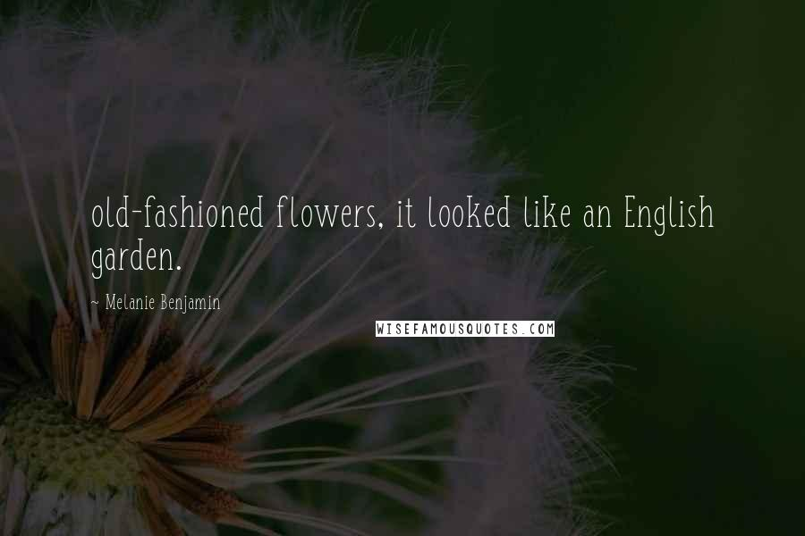 Melanie Benjamin quotes: old-fashioned flowers, it looked like an English garden.