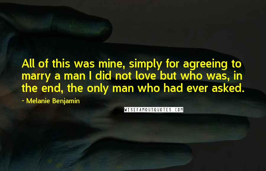 Melanie Benjamin quotes: All of this was mine, simply for agreeing to marry a man I did not love but who was, in the end, the only man who had ever asked.