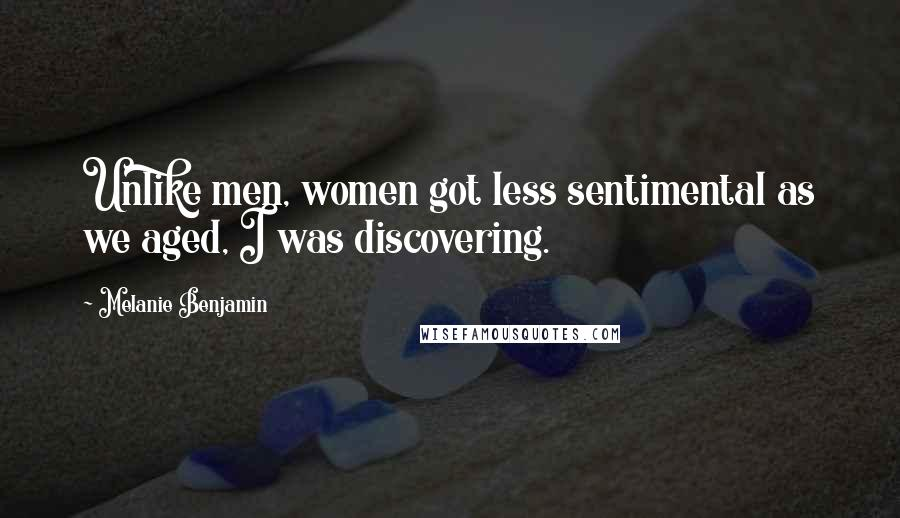 Melanie Benjamin quotes: Unlike men, women got less sentimental as we aged, I was discovering.