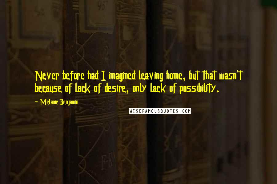 Melanie Benjamin quotes: Never before had I imagined leaving home, but that wasn't because of lack of desire, only lack of possibility.