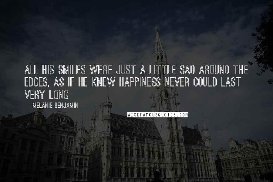 Melanie Benjamin quotes: All his smiles were just a little sad around the edges, as if he knew happiness never could last very long