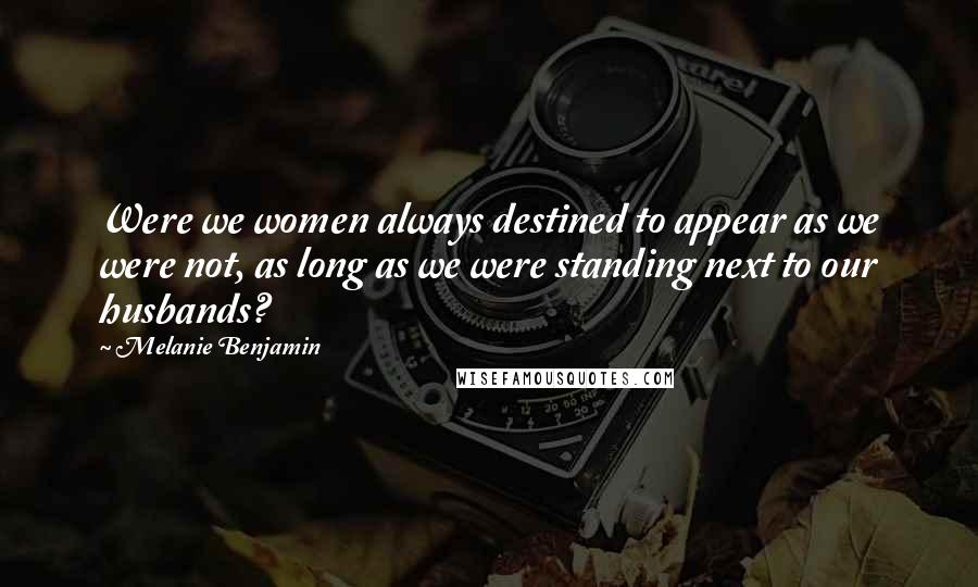 Melanie Benjamin quotes: Were we women always destined to appear as we were not, as long as we were standing next to our husbands?