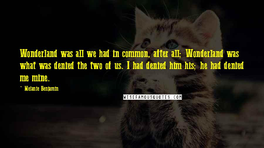 Melanie Benjamin quotes: Wonderland was all we had in common, after all; Wonderland was what was denied the two of us. I had denied him his; he had denied me mine.