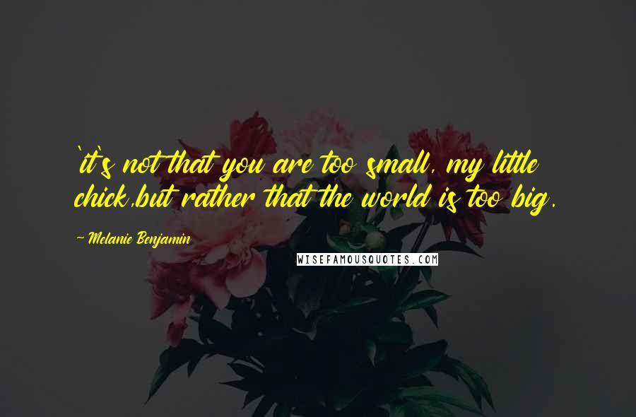 Melanie Benjamin quotes: 'it's not that you are too small, my little chick,but rather that the world is too big.