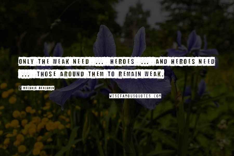 Melanie Benjamin quotes: Only the weak need ... heroes ... and heroes need ... those around them to remain weak.