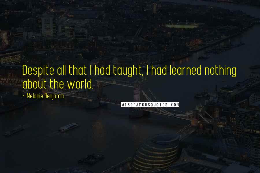 Melanie Benjamin quotes: Despite all that I had taught, I had learned nothing about the world.