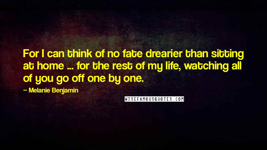 Melanie Benjamin quotes: For I can think of no fate drearier than sitting at home ... for the rest of my life, watching all of you go off one by one.