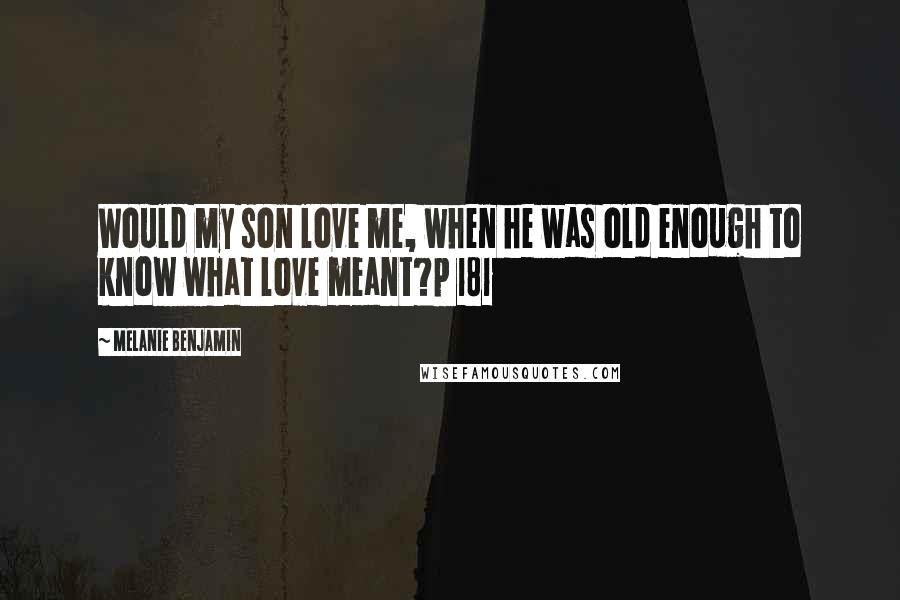 Melanie Benjamin quotes: Would my son love me, when he was old enough to know what love meant?p 181