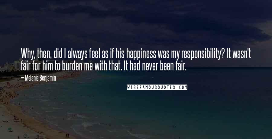 Melanie Benjamin quotes: Why, then, did I always feel as if his happiness was my responsibility? It wasn't fair for him to burden me with that. It had never been fair.