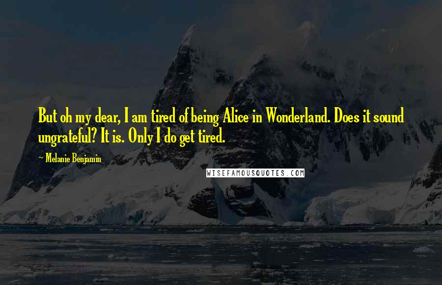 Melanie Benjamin quotes: But oh my dear, I am tired of being Alice in Wonderland. Does it sound ungrateful? It is. Only I do get tired.