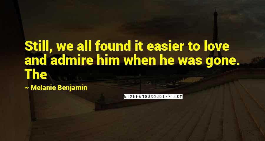 Melanie Benjamin quotes: Still, we all found it easier to love and admire him when he was gone. The
