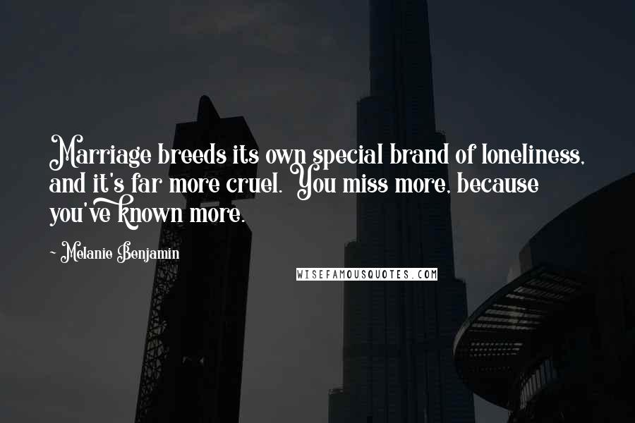 Melanie Benjamin quotes: Marriage breeds its own special brand of loneliness, and it's far more cruel. You miss more, because you've known more.