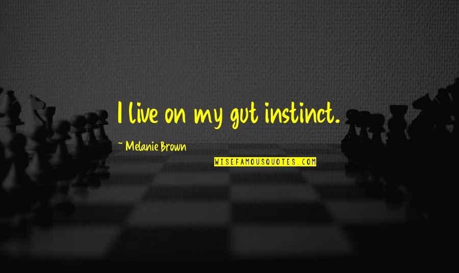 Melanie Brown Quotes By Melanie Brown: I live on my gut instinct.